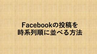 フェイスブックの投稿が時系列に並んでなくて読みづらい!というあなたに