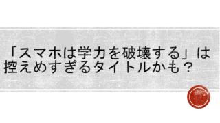「スマホは学力を破壊する」という川島隆太先生の本の一見派手なコピーは,控えめなくらいかも?