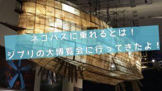 ネコバスに乗れる日がくるとは思わなかった〜ジブリの大博覧会(神戸展)にいってきたよ